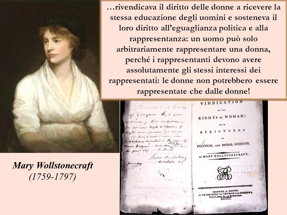 Mary Wollstonecraft (1759-1797) …rivendicava il diritto delle donne a ricevere la stessa educazione degli uomini e sosteneva il loro diritto alleguaglianza politica e alla rappresentanza: un uomo può solo arbitrariamente rappresentare una donna, perché i rappresentanti devono avere assolutamente gli stessi interessi dei rappresentati: le donne non potrebbero essere rappresentate che dalle donne!