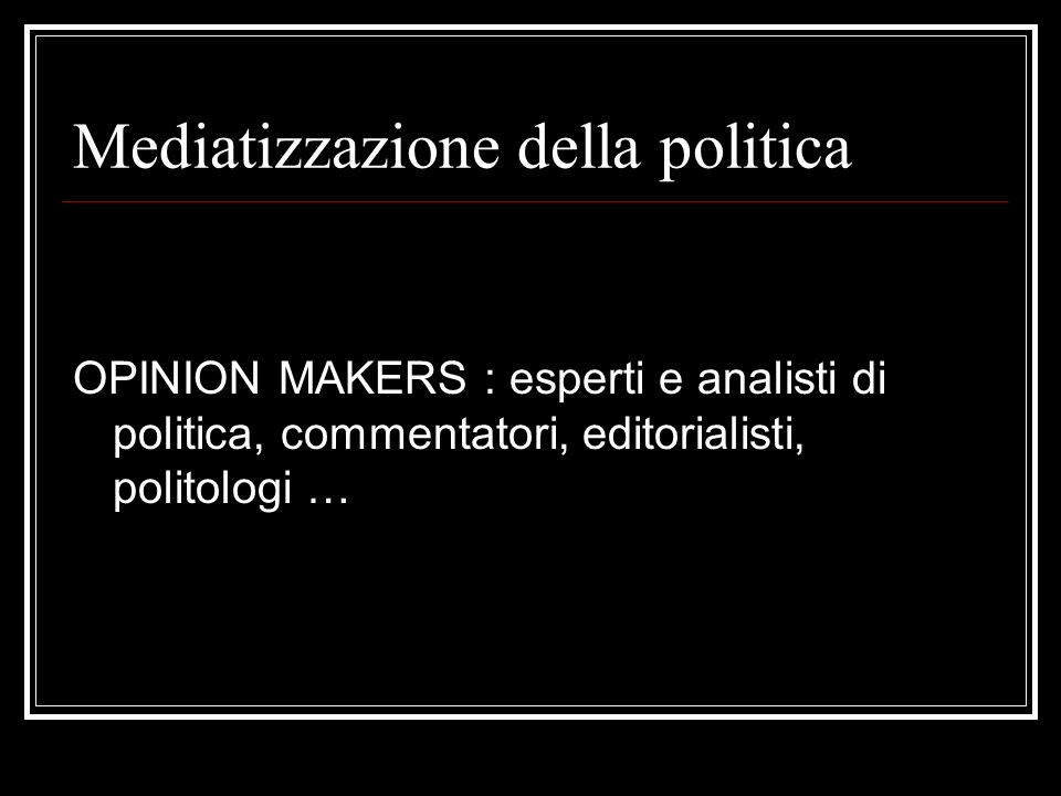 Mediatizzazione della politica OPINION MAKERS : esperti e analisti di politica, commentatori, editorialisti, politologi …