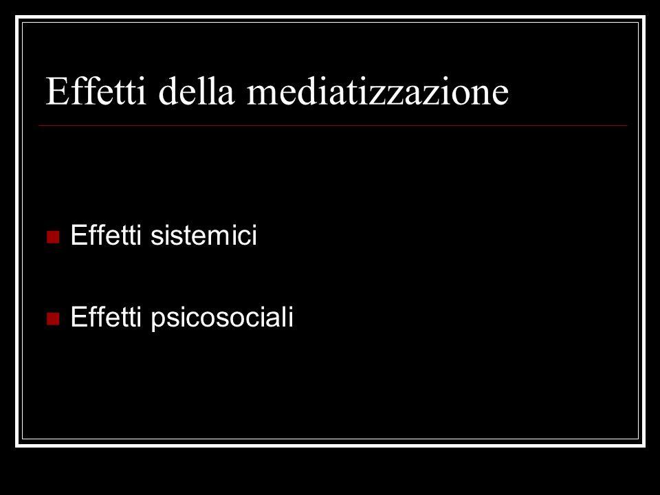 Effetti della mediatizzazione Effetti sistemici Effetti psicosociali