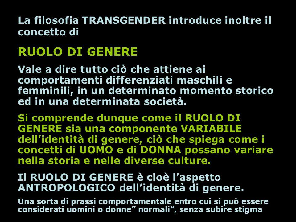La filosofia TRANSGENDER introduce inoltre il concetto di RUOLO DI GENERE Vale a dire tutto ciò che attiene ai comportamenti differenziati maschili e