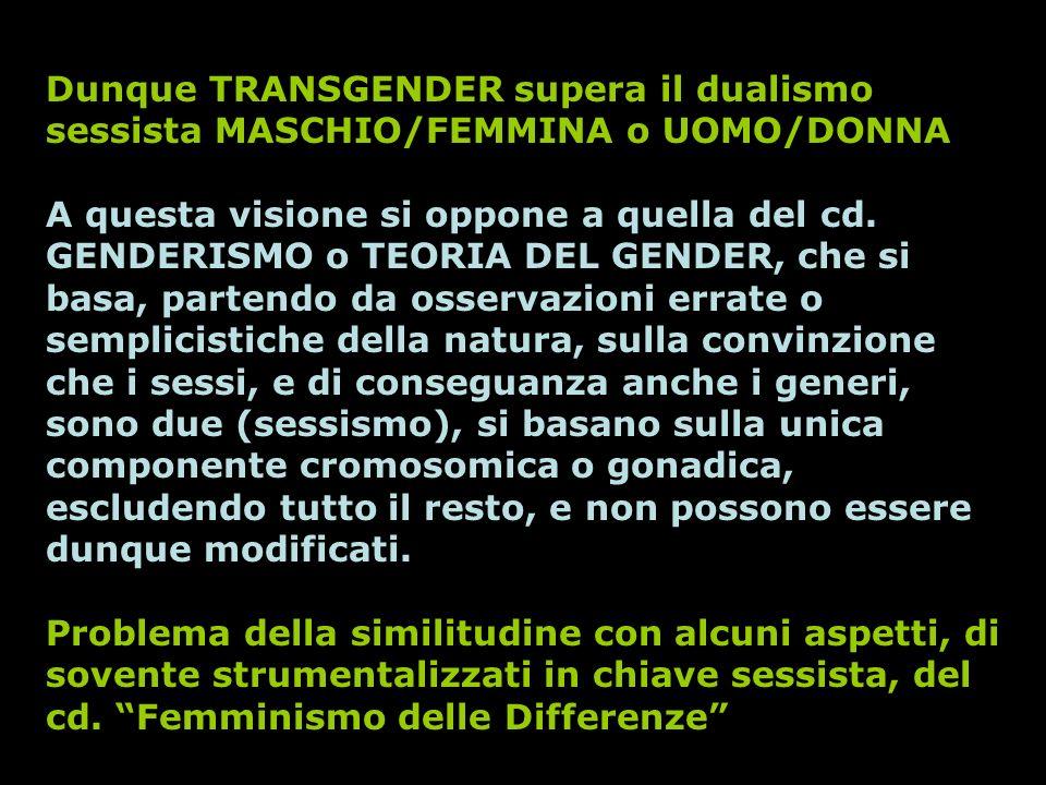 Dunque TRANSGENDER supera il dualismo sessista MASCHIO/FEMMINA o UOMO/DONNA A questa visione si oppone a quella del cd. GENDERISMO o TEORIA DEL GENDER