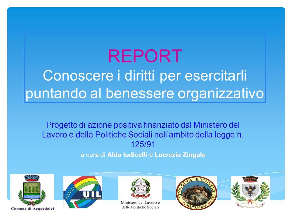 REPORT Conoscere i diritti per esercitarli puntando al benessere organizzativo Progetto di azione positiva finanziato dal Ministero del Lavoro e delle Politiche Sociali nellambito della legge n.