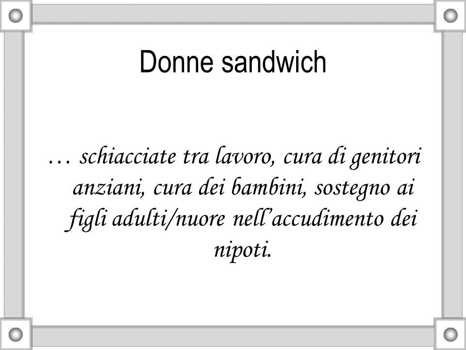 Donne sandwich … schiacciate tra lavoro, cura di genitori anziani, cura dei bambini, sostegno ai figli adulti/nuore nellaccudimento dei nipoti.