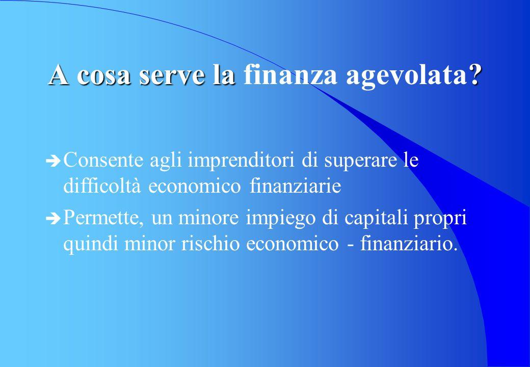 A cosa serve la ? A cosa serve la finanza agevolata? è Consente agli imprenditori di superare le difficoltà economico finanziarie è Permette, un minor