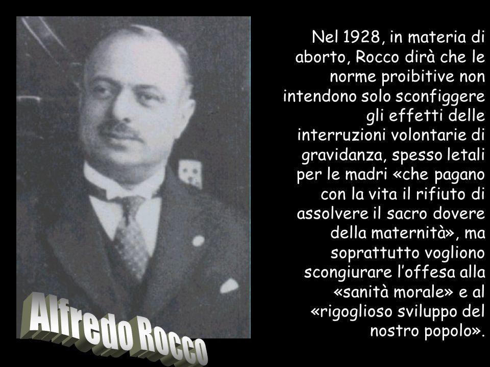 Nel 1928, in materia di aborto, Rocco dirà che le norme proibitive non intendono solo sconfiggere gli effetti delle interruzioni volontarie di gravida