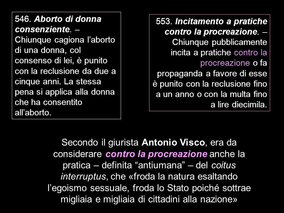 546. Aborto di donna consenziente. – Chiunque cagiona laborto di una donna, col consenso di lei, è punito con la reclusione da due a cinque anni. La s