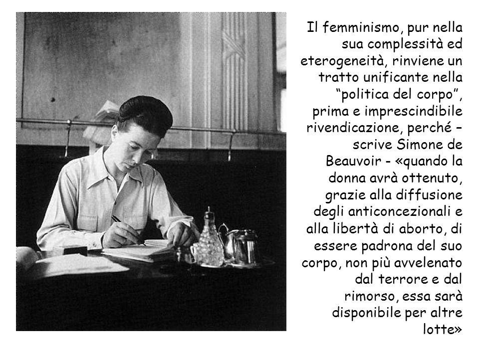 Il femminismo, pur nella sua complessità ed eterogeneità, rinviene un tratto unificante nella politica del corpo, prima e imprescindibile rivendicazione, perché – scrive Simone de Beauvoir - «quando la donna avrà ottenuto, grazie alla diffusione degli anticoncezionali e alla libertà di aborto, di essere padrona del suo corpo, non più avvelenato dal terrore e dal rimorso, essa sarà disponibile per altre lotte»