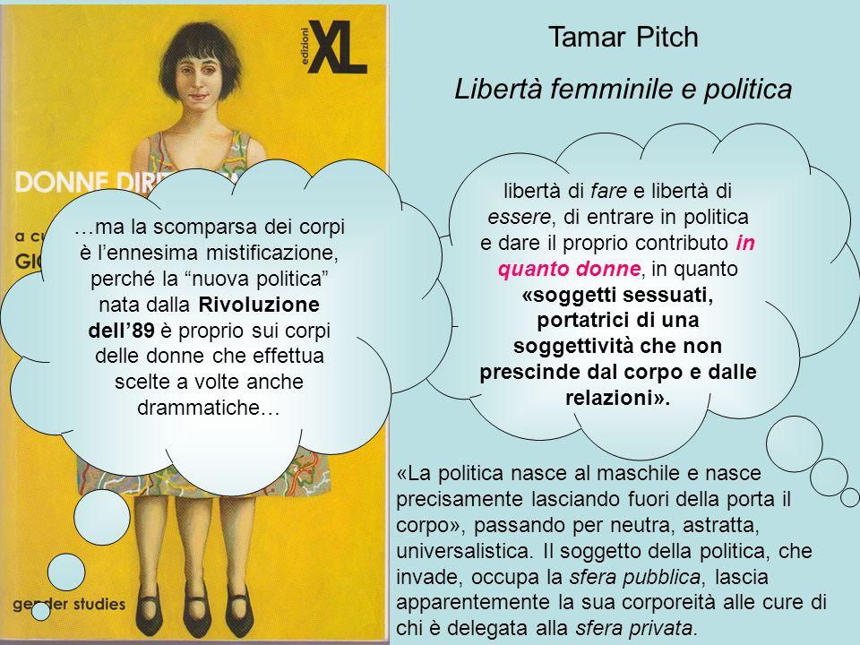 Tamar Pitch Libertà femminile e politica libertà di fare e libertà di essere, di entrare in politica e dare il proprio contributo in quanto donne, in quanto «soggetti sessuati, portatrici di una soggettività che non prescinde dal corpo e dalle relazioni».