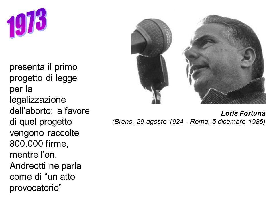 Loris Fortuna (Breno, 29 agosto 1924 - Roma, 5 dicembre 1985) presenta il primo progetto di legge per la legalizzazione dellaborto; a favore di quel progetto vengono raccolte 800.000 firme, mentre lon.