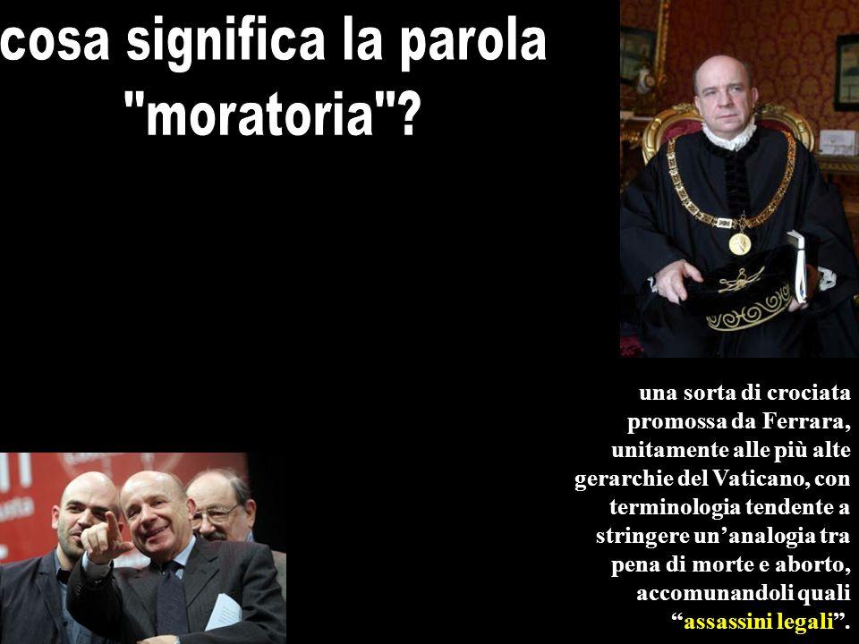 una sorta di crociata promossa da Ferrara, unitamente alle più alte gerarchie del Vaticano, con terminologia tendente a stringere unanalogia tra pena di morte e aborto, accomunandoli qualiassassini legali.
