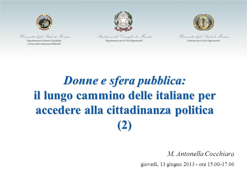 Donne e sfera pubblica: il lungo cammino delle italiane per accedere alla cittadinanza politica (2) M. Antonella Cocchiara giovedì, 13 giugno 2013 - o