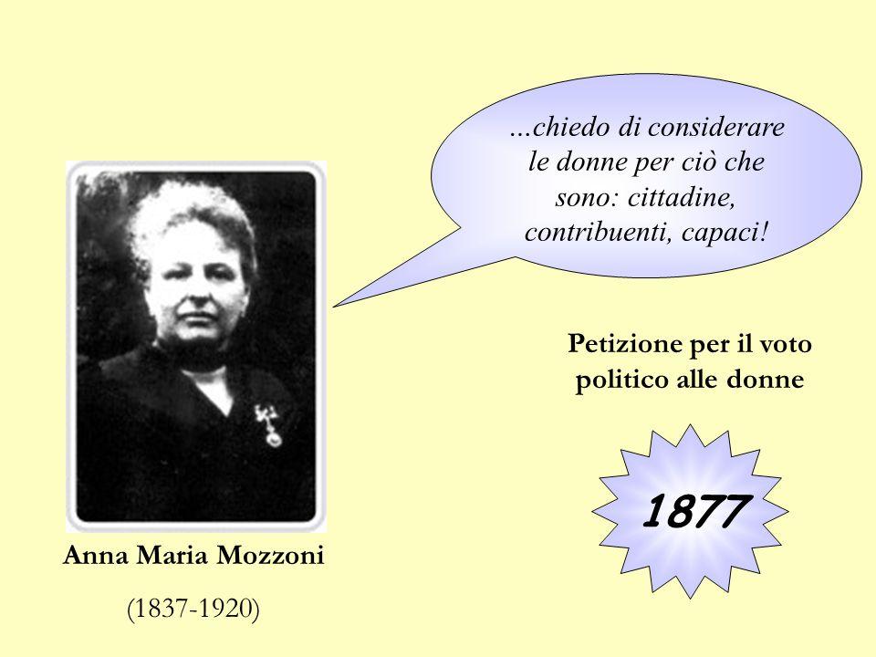 Anna Maria Mozzoni (1837-1920) 1877 …chiedo di considerare le donne per ciò che sono: cittadine, contribuenti, capaci! Petizione per il voto politico