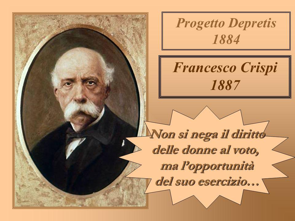 Francesco Crispi 1887 Progetto Depretis 1884 Non si nega il diritto delle donne al voto, ma lopportunità del suo esercizio…