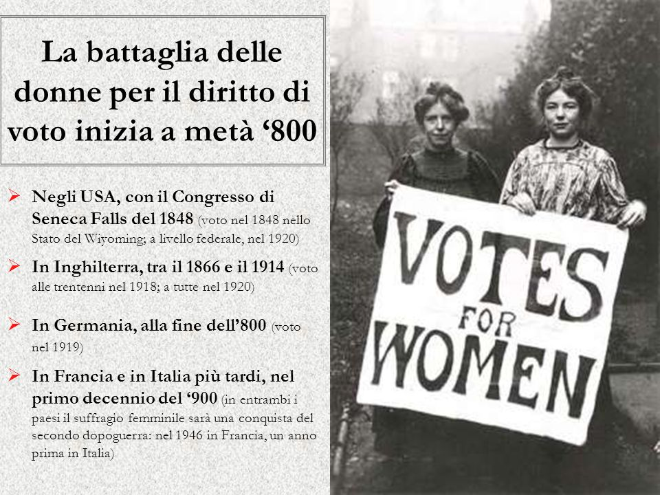 La battaglia delle donne per il diritto di voto inizia a metà 800 Negli USA, con il Congresso di Seneca Falls del 1848 (voto nel 1848 nello Stato del