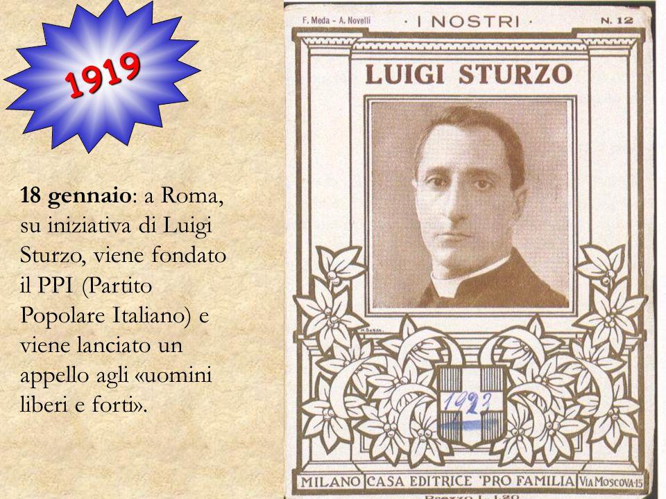 1919 18 gennaio: a Roma, su iniziativa di Luigi Sturzo, viene fondato il PPI (Partito Popolare Italiano) e viene lanciato un appello agli «uomini libe