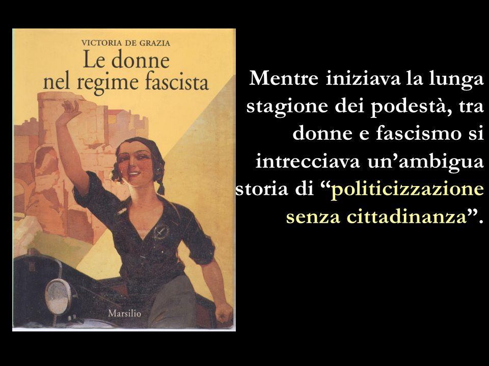 Mentre iniziava la lunga stagione dei podestà, tra donne e fascismo si intrecciava unambigua storia di politicizzazione senza cittadinanza.