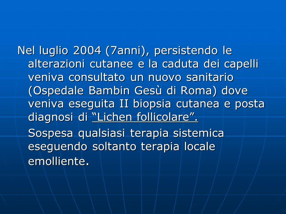 Nel luglio 2004 (7anni), persistendo le alterazioni cutanee e la caduta dei capelli veniva consultato un nuovo sanitario (Ospedale Bambin Gesù di Roma