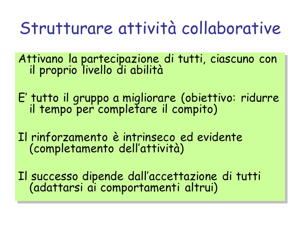 Strutturare attività collaborative Attivano la partecipazione di tutti, ciascuno con il proprio livello di abilità E tutto il gruppo a migliorare (obiettivo: ridurre il tempo per completare il compito) Il rinforzamento è intrinseco ed evidente (completamento dellattività) Il successo dipende dallaccettazione di tutti (adattarsi ai comportamenti altrui) Attivano la partecipazione di tutti, ciascuno con il proprio livello di abilità E tutto il gruppo a migliorare (obiettivo: ridurre il tempo per completare il compito) Il rinforzamento è intrinseco ed evidente (completamento dellattività) Il successo dipende dallaccettazione di tutti (adattarsi ai comportamenti altrui)