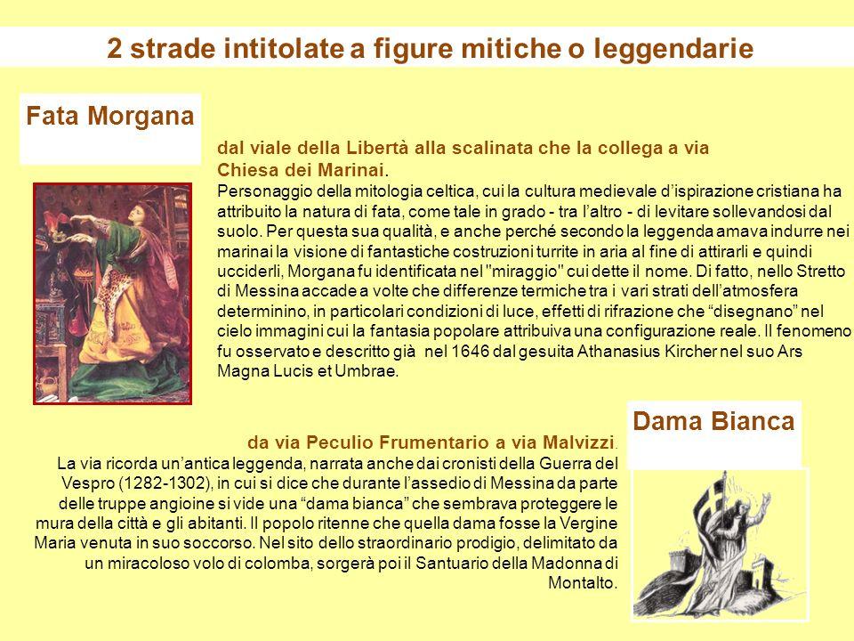 2 strade intitolate a figure mitiche o leggendarie Dama Bianca Fata Morgana da via Peculio Frumentario a via Malvizzi. La via ricorda unantica leggend