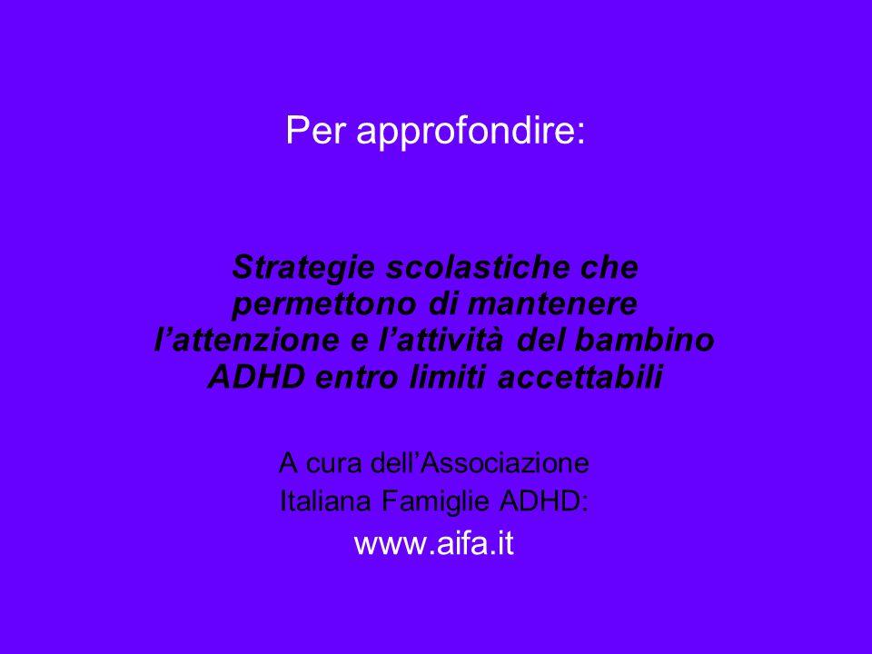 Per approfondire: Strategie scolastiche che permettono di mantenere lattenzione e lattività del bambino ADHD entro limiti accettabili A cura dellAssociazione Italiana Famiglie ADHD: www.aifa.it