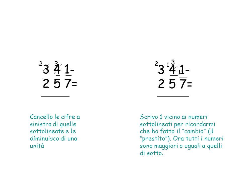 3 4 1- 2 5 7= Cancello le cifre a sinistra di quelle sottolineate e le diminuisco di una unità 3 4 1- 2 5 7= Scrivo 1 vicino ai numeri sottolineati per ricordarmi che ho fatto il cambio (il prestito).