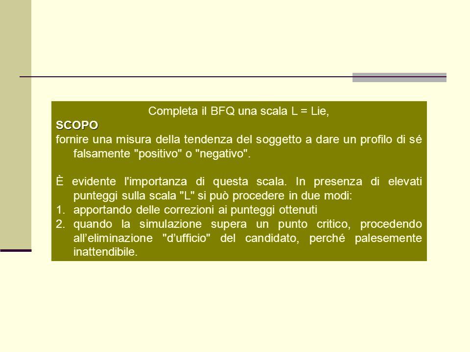Completa il BFQ una scala L = Lie,SCOPO fornire una misura della tendenza del soggetto a dare un profilo di sé falsamente