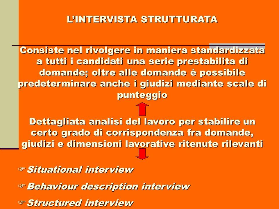 LINTERVISTA STRUTTURATA Consiste nel rivolgere in maniera standardizzata a tutti i candidati una serie prestabilita di domande; oltre alle domande è p