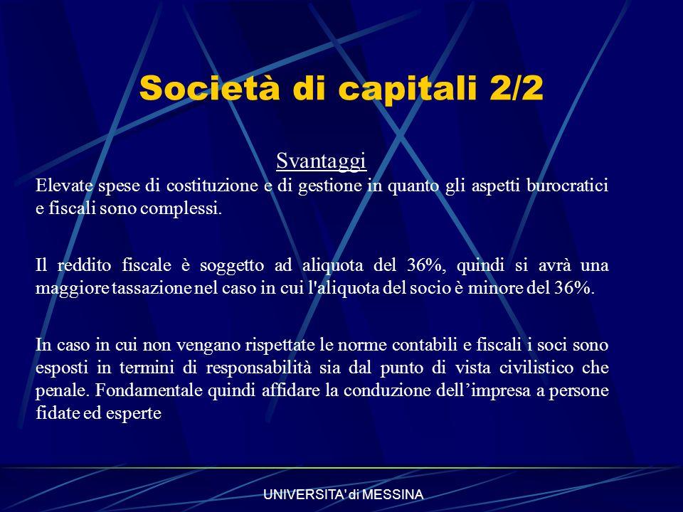 UNIVERSITA di MESSINA Società di capitali 2/2 Svantaggi Elevate spese di costituzione e di gestione in quanto gli aspetti burocratici e fiscali sono complessi.