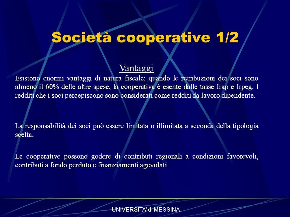 UNIVERSITA di MESSINA Società cooperative 1/2 Vantaggi Esistono enormi vantaggi di natura fiscale: quando le retribuzioni dei soci sono almeno il 60% delle altre spese, la cooperativa è esente dalle tasse Irap e Irpeg.