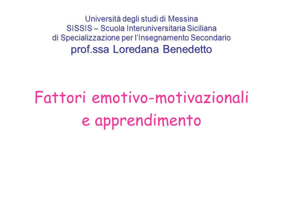 Università degli studi di Messina SISSIS – Scuola Interuniversitaria Siciliana di Specializzazione per lInsegnamento Secondario prof.ssa Loredana Benedetto Fattori emotivo-motivazionali e apprendimento
