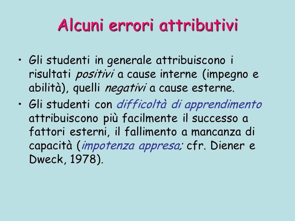 Alcuni errori attributivi Gli studenti in generale attribuiscono i risultati positivi a cause interne (impegno e abilità), quelli negativi a cause esterne.