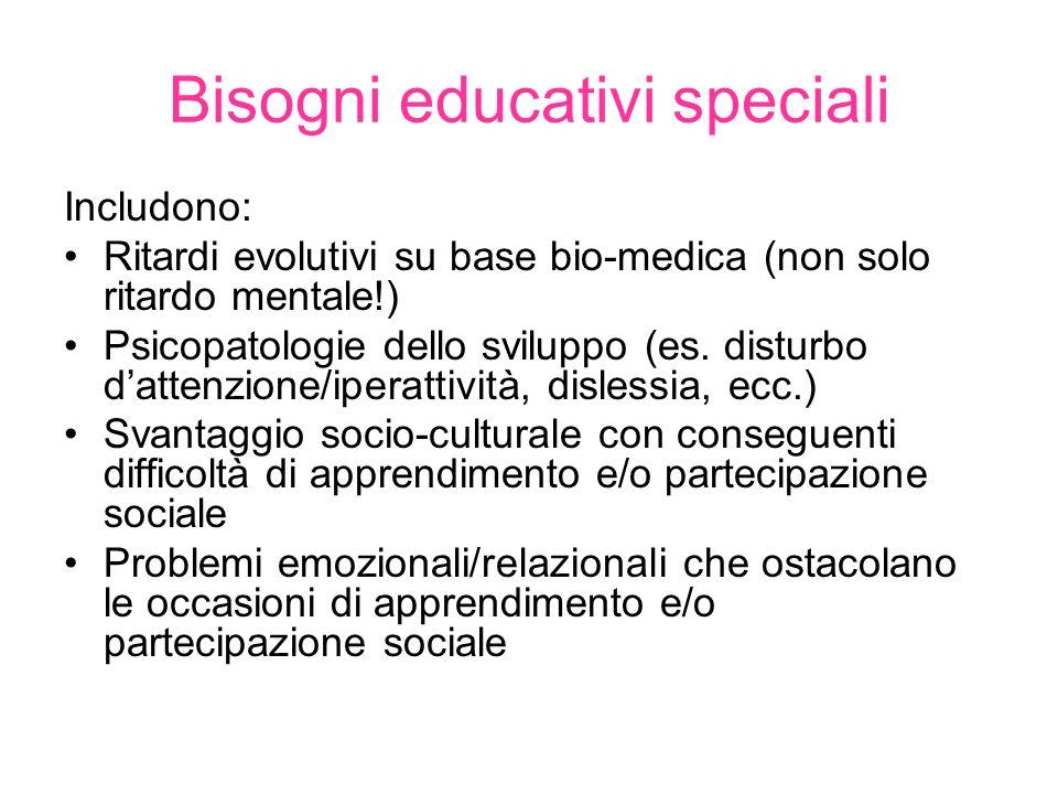 Bisogni educativi speciali Includono: Ritardi evolutivi su base bio-medica (non solo ritardo mentale!) Psicopatologie dello sviluppo (es.