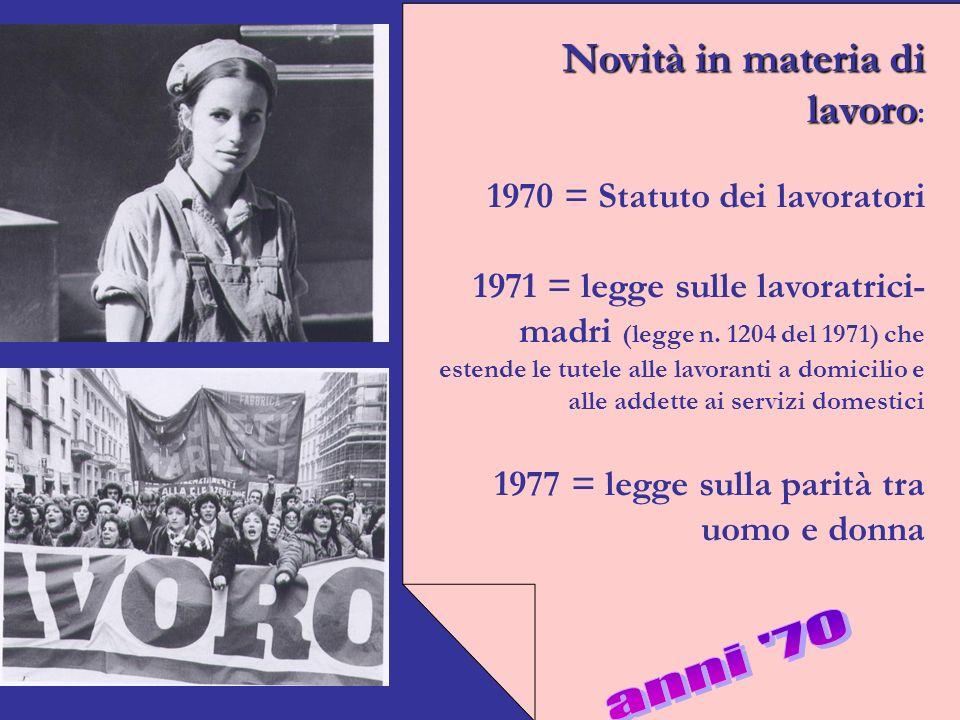 Novità in materia di lavoro Novità in materia di lavoro : 1970 = Statuto dei lavoratori 1971 = legge sulle lavoratrici- madri (legge n.