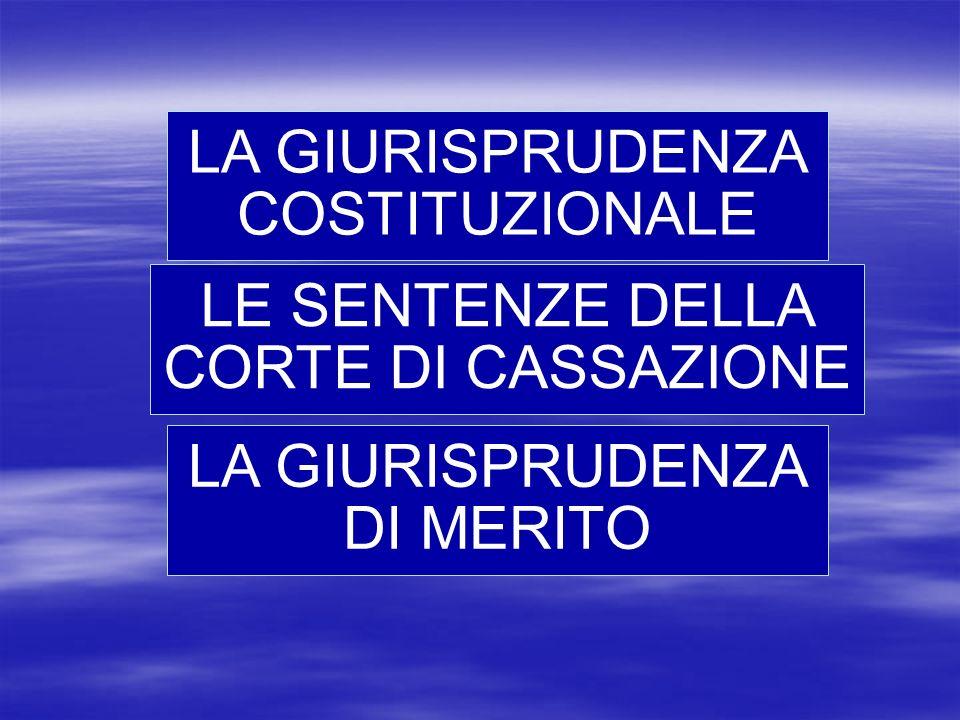 LA GIURISPRUDENZA COSTITUZIONALE LE SENTENZE DELLA CORTE DI CASSAZIONE LA GIURISPRUDENZA DI MERITO