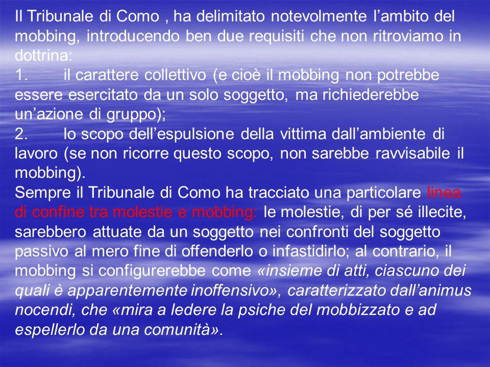Il Tribunale di Como, ha delimitato notevolmente lambito del mobbing, introducendo ben due requisiti che non ritroviamo in dottrina: 1.il carattere co