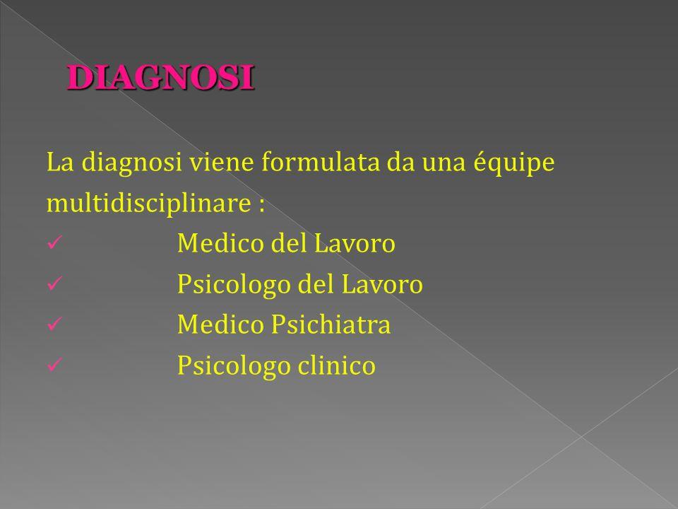 La diagnosi viene formulata da una équipe multidisciplinare : Medico del Lavoro Psicologo del Lavoro Medico Psichiatra Psicologo clinico