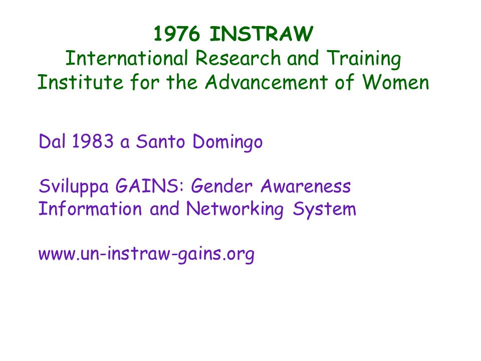 1976 INSTRAW International Research and Training Institute for the Advancement of Women Dal 1983 a Santo Domingo Sviluppa GAINS: Gender Awareness Info