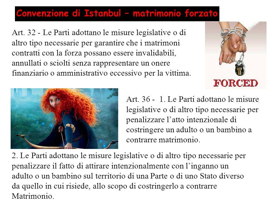 Convenzione di Istanbul – matrimonio forzato Art. 32 - Le Parti adottano le misure legislative o di altro tipo necessarie per garantire che i matrimon