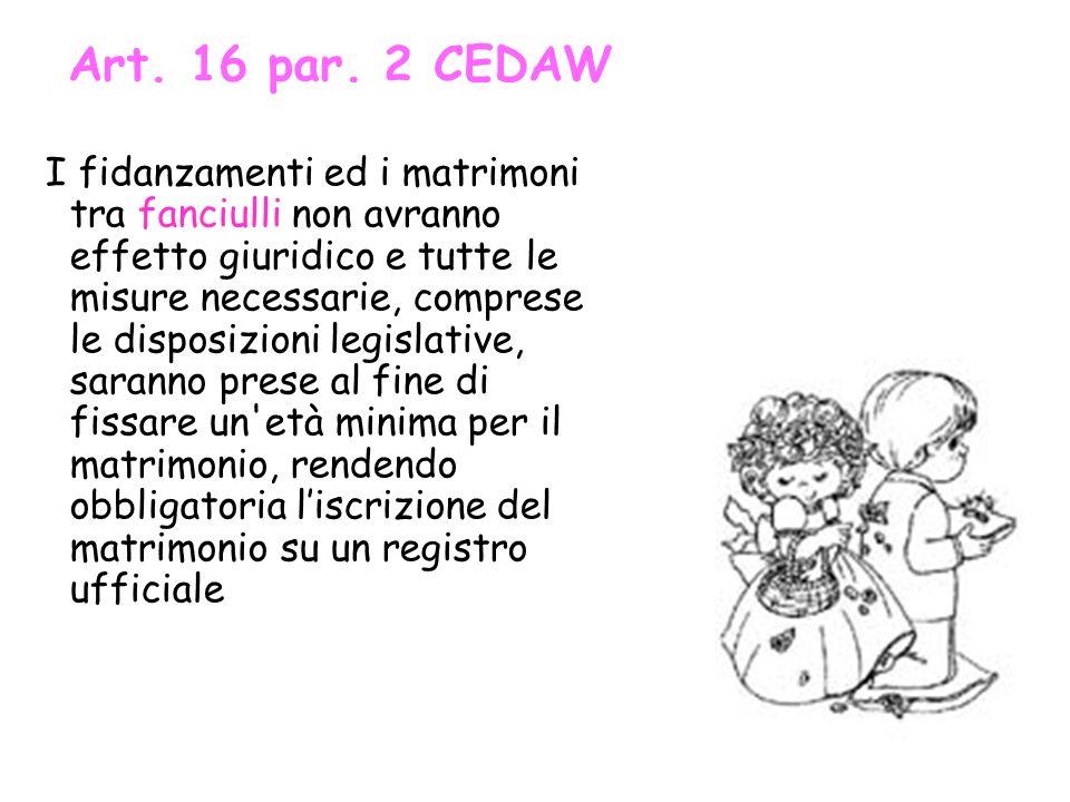 Art. 16 par. 2 CEDAW I fidanzamenti ed i matrimoni tra fanciulli non avranno effetto giuridico e tutte le misure necessarie, comprese le disposizioni