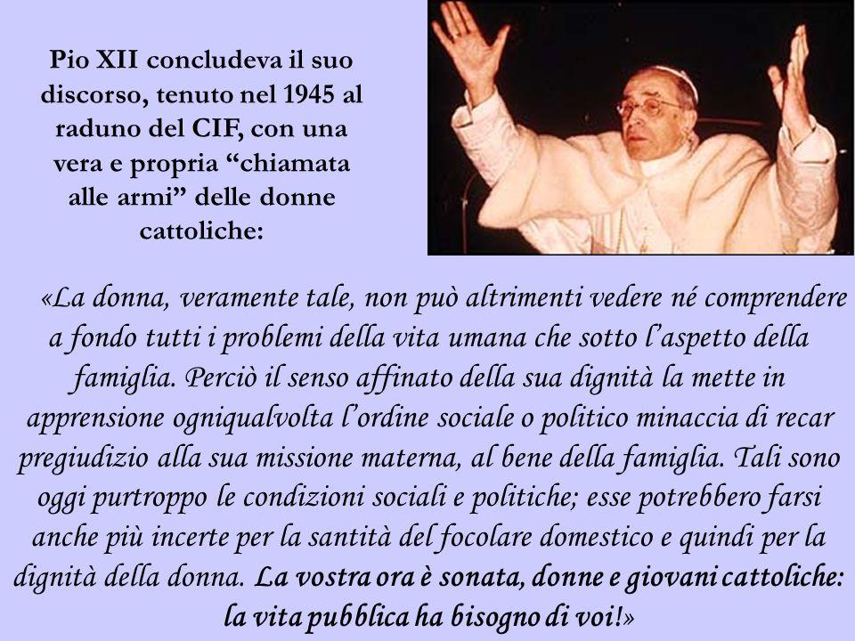 Pio XII concludeva il suo discorso, tenuto nel 1945 al raduno del CIF, con una vera e propria chiamata alle armi delle donne cattoliche: «La donna, ve