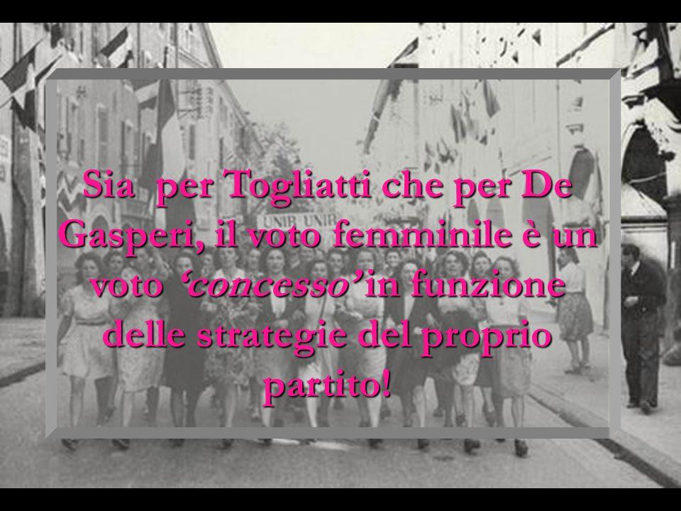 Sia per Togliatti che per De Gasperi, il voto femminile è un voto concesso in funzione delle strategie del proprio partito!