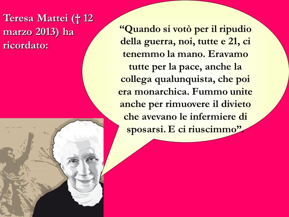 Teresa Mattei ( 12 marzo 2013) ha ricordato: Quando si votò per il ripudio della guerra, noi, tutte e 21, ci tenemmo la mano. Eravamo tutte per la pac