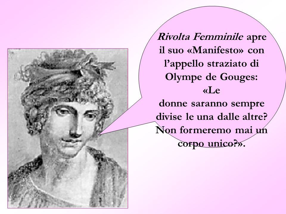 Rivolta Femminile apre il suo «Manifesto» con lappello straziato di Olympe de Gouges: «Le donne saranno sempre divise le una dalle altre? Non formerem