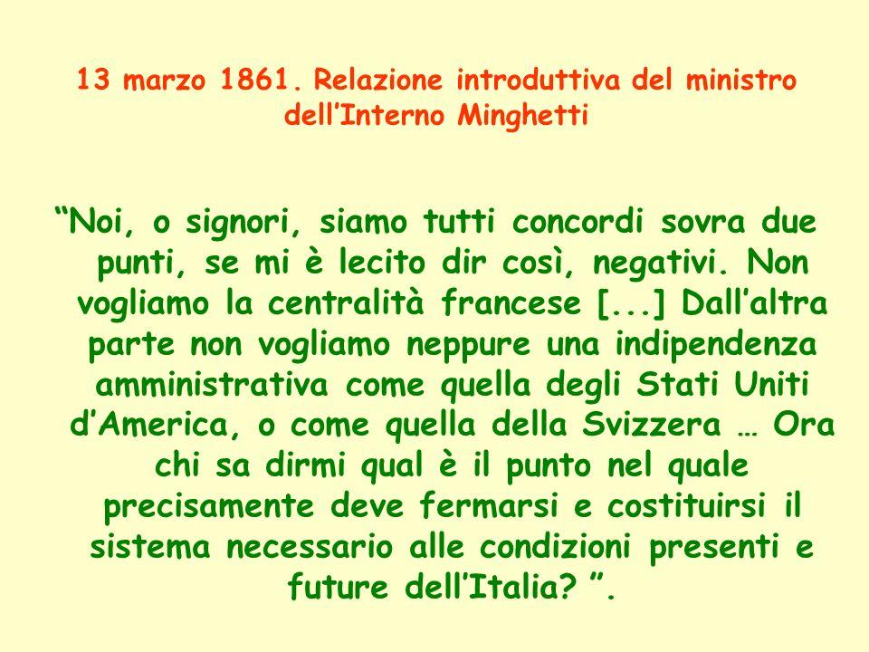 13 marzo 1861. Relazione introduttiva del ministro dellInterno Minghetti Noi, o signori, siamo tutti concordi sovra due punti, se mi è lecito dir così