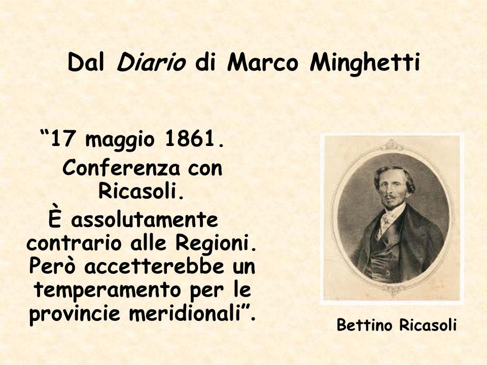 Dal Diario di Marco Minghetti 17 maggio 1861. Conferenza con Ricasoli. È assolutamente contrario alle Regioni. Però accetterebbe un temperamento per l
