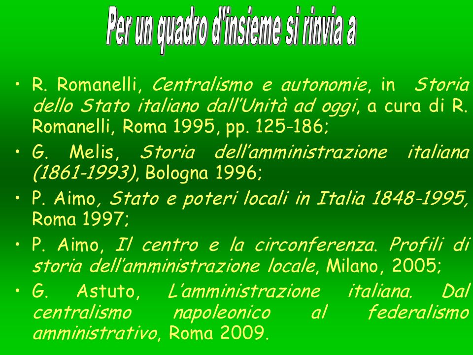 R. Romanelli, Centralismo e autonomie, in Storia dello Stato italiano dallUnità ad oggi, a cura di R. Romanelli, Roma 1995, pp. 125-186; G. Melis, Sto