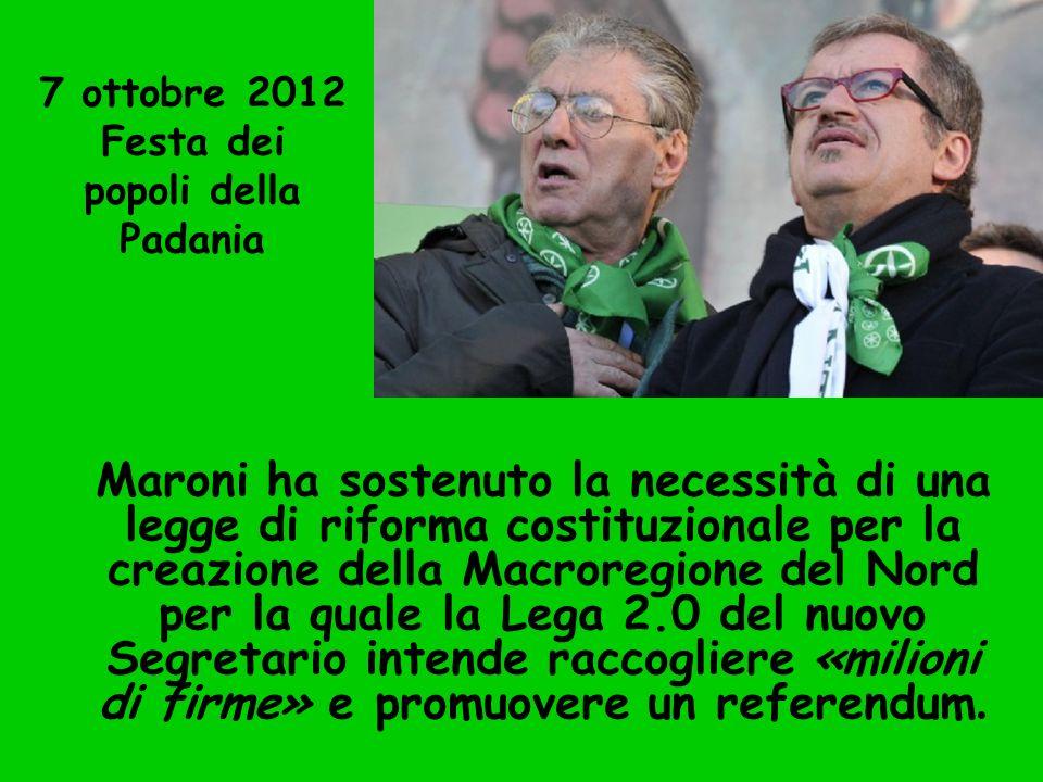 7 ottobre 2012 Festa dei popoli della Padania Maroni ha sostenuto la necessità di una legge di riforma costituzionale per la creazione della Macroregi