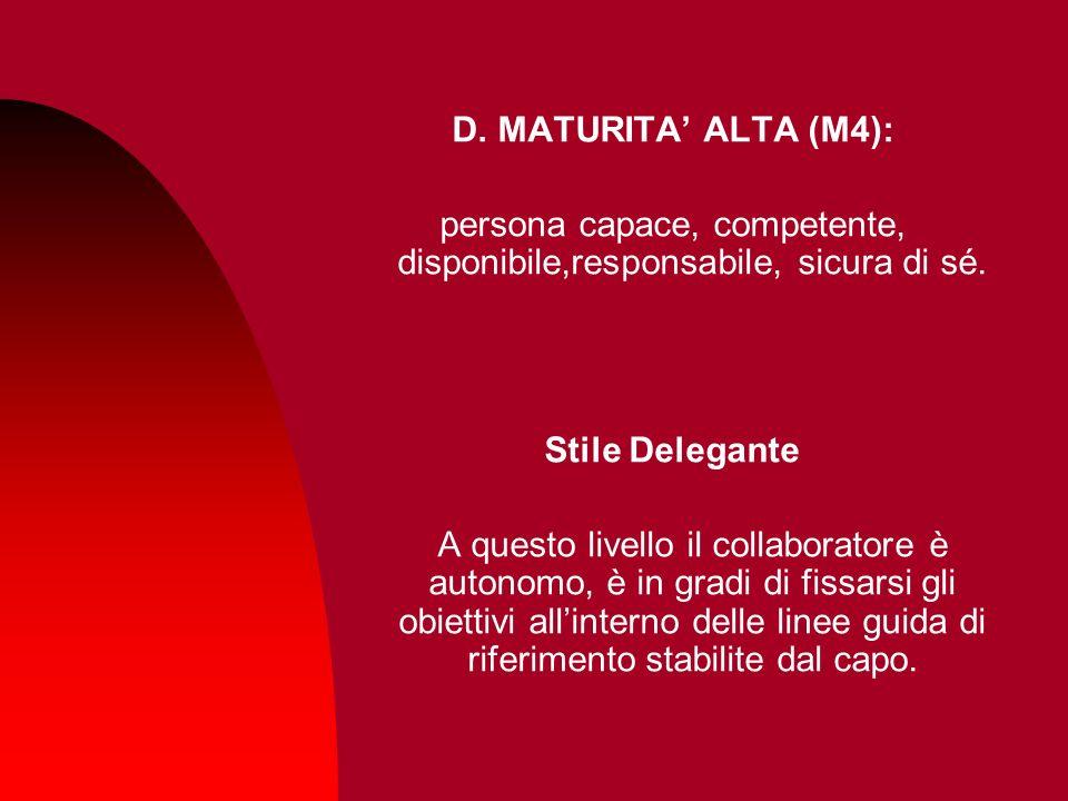 D. MATURITA ALTA (M4): persona capace, competente, disponibile,responsabile, sicura di sé. Stile Delegante A questo livello il collaboratore è autonom
