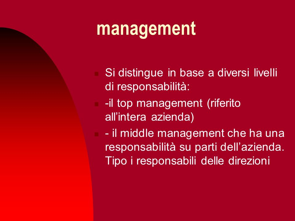 management Si distingue in base a diversi livelli di responsabilità: -il top management (riferito allintera azienda) - il middle management che ha una responsabilità su parti dellazienda.