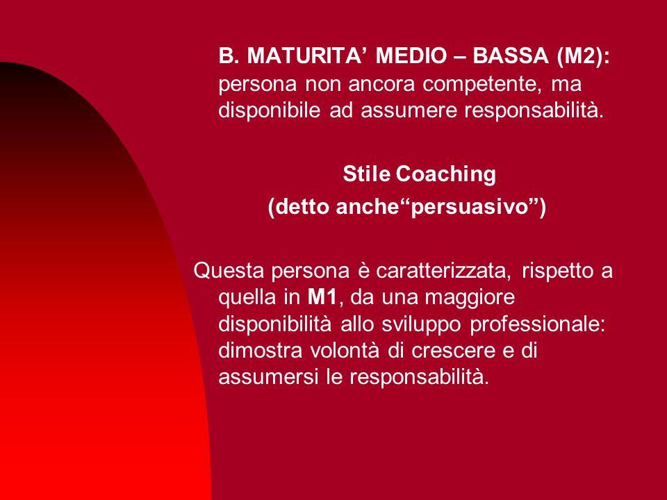 B. MATURITA MEDIO – BASSA (M2): persona non ancora competente, ma disponibile ad assumere responsabilità. Stile Coaching (detto anchepersuasivo) Quest